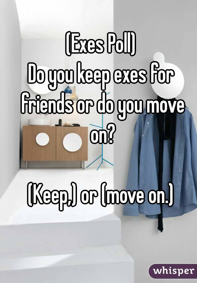 (Exes Poll) Do you keep exes for friends or do you move on?  (Keep,) or (move on.)