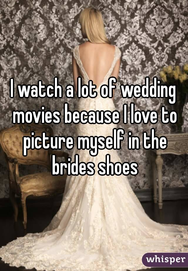 I watch a lot of wedding movies because I love to picture myself in the brides shoes