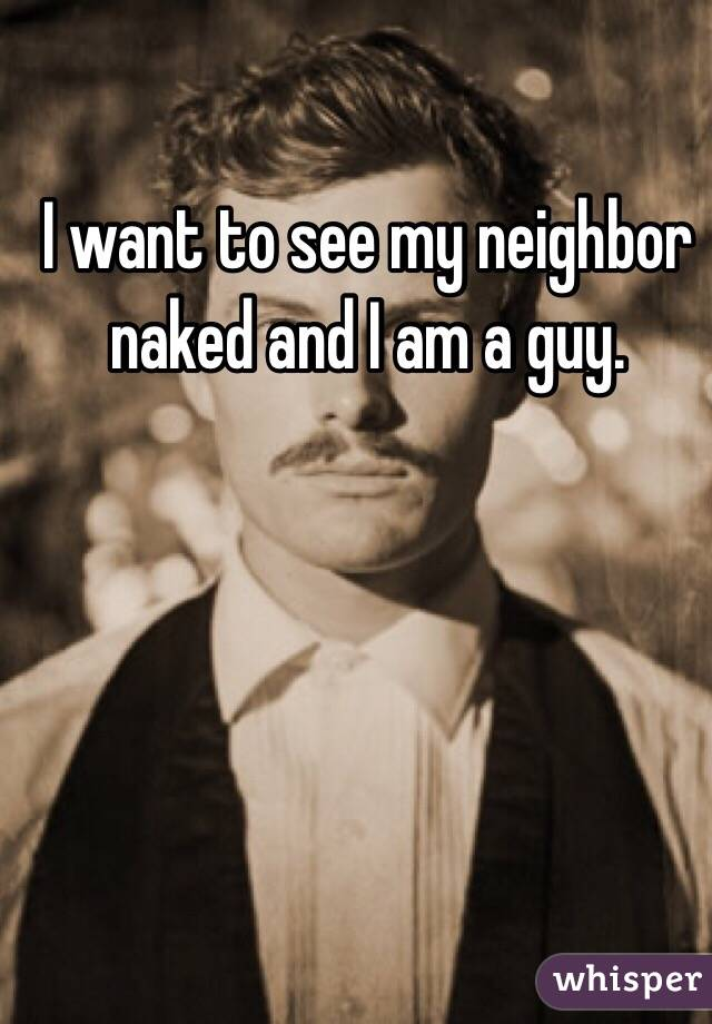 I want to see my neighbor naked and I am a guy.