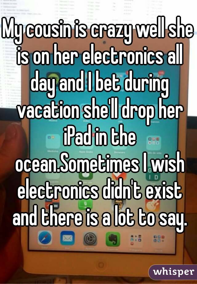 My cousin is crazy well she is on her electronics all day and I bet during vacation she'll drop her iPad in the ocean.Sometimes I wish electronics didn't exist and there is a lot to say.