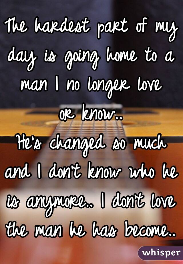 The hardest part of my  day is going home to a  man I no longer love  or know..  He's changed so much  and I don't know who he  is anymore.. I don't love  the man he has become..
