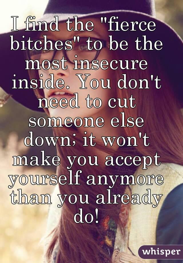 "I find the ""fierce bitches"" to be the most insecure inside. You don't need to cut someone else down; it won't make you accept yourself anymore than you already do!"