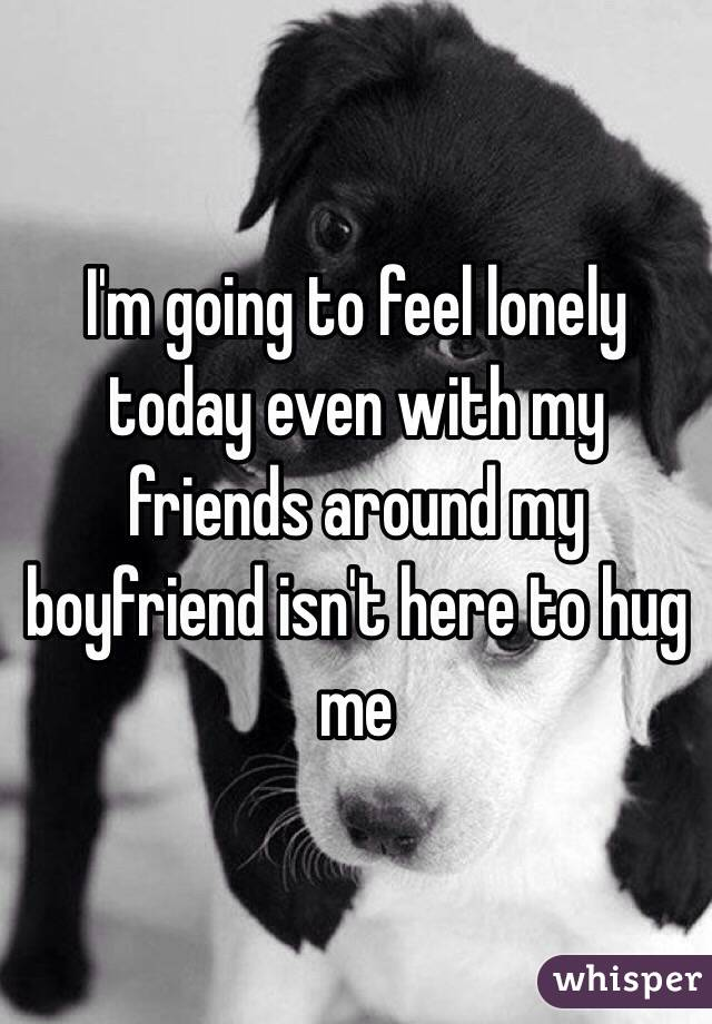 I'm going to feel lonely today even with my friends around my boyfriend isn't here to hug me