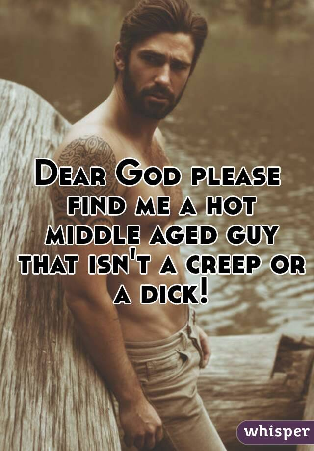 Dear God please find me a hot middle aged guy that isn't a creep or a dick!
