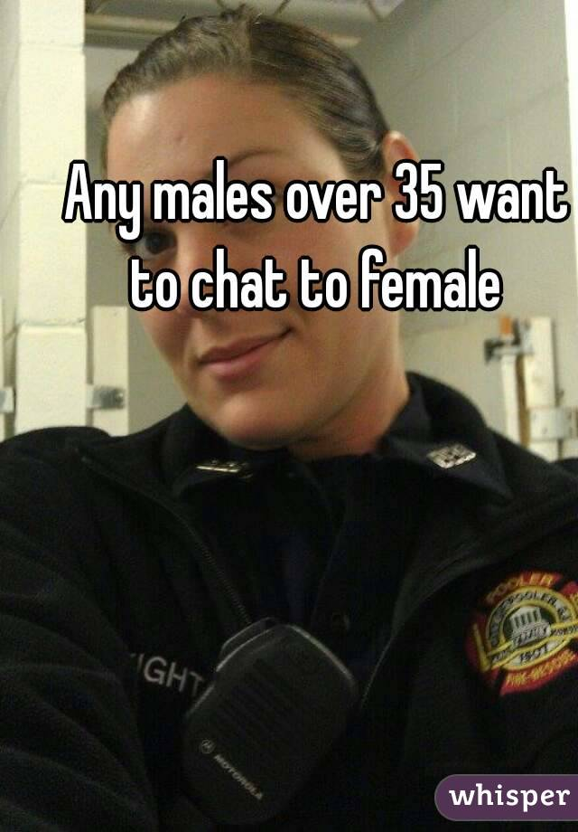 Any males over 35 want to chat to female