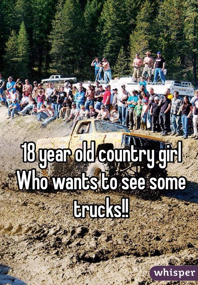 18 year old country girl Who wants to see some trucks!!