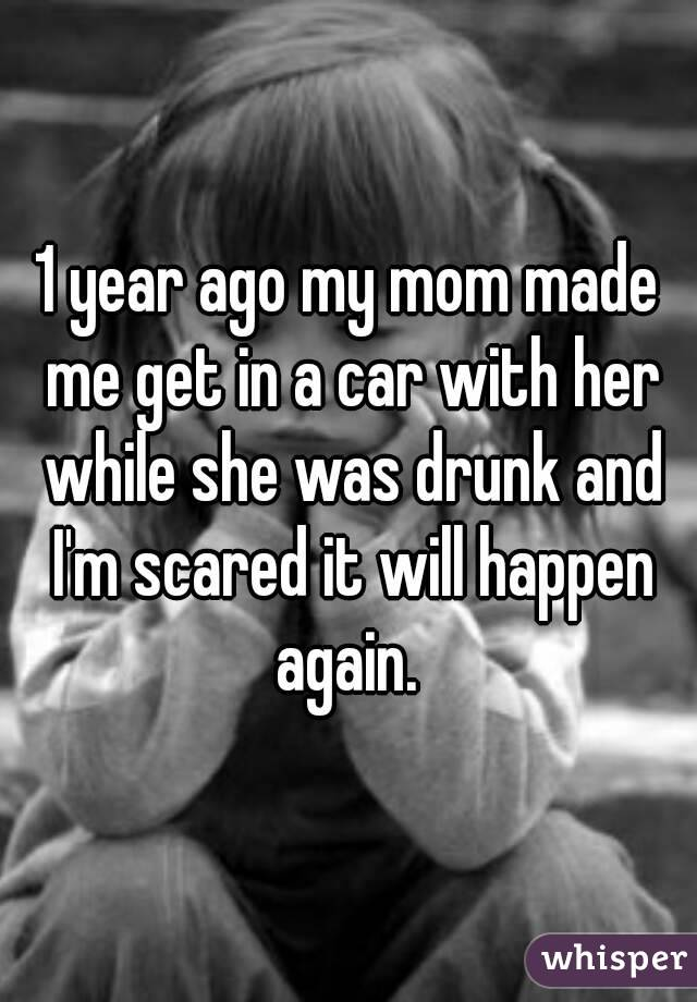 1 year ago my mom made me get in a car with her while she was drunk and I'm scared it will happen again.