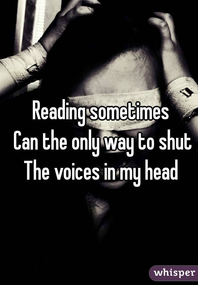 Reading sometimes  Can the only way to shut The voices in my head