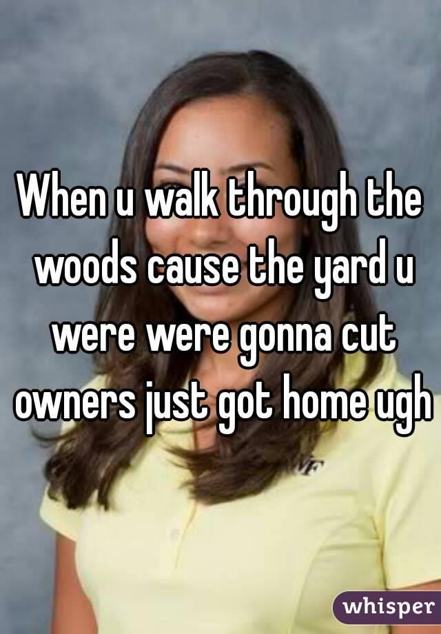 When u walk through the woods cause the yard u were were gonna cut owners just got home ugh