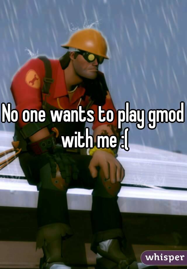 No one wants to play gmod with me :(
