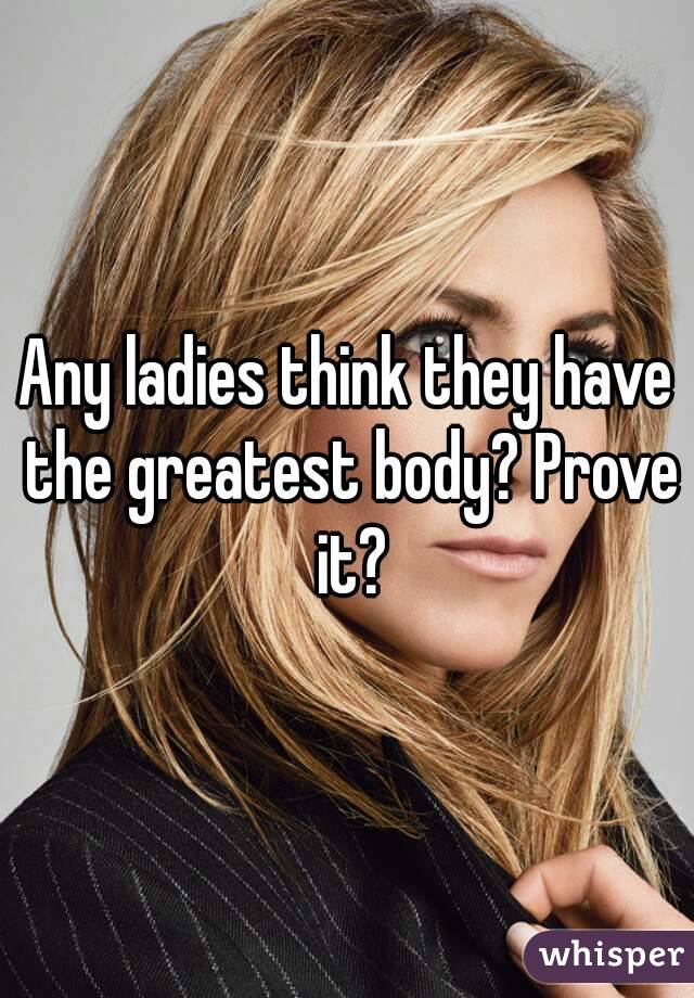 Any ladies think they have the greatest body? Prove it?