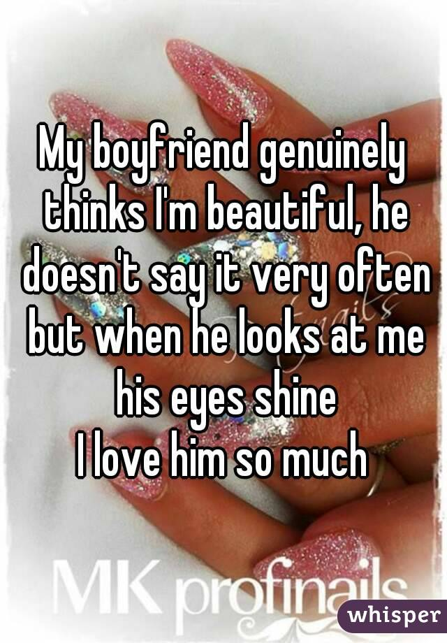 My boyfriend genuinely thinks I'm beautiful, he doesn't say it very often but when he looks at me his eyes shine I love him so much