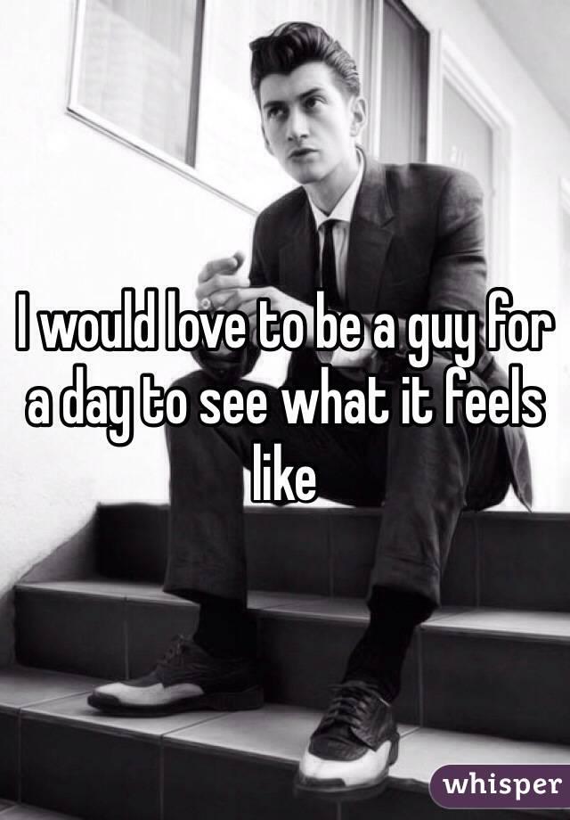 I would love to be a guy for a day to see what it feels like
