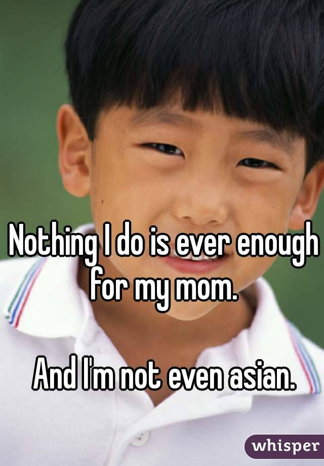 Nothing I do is ever enough for my mom.   And I'm not even asian.