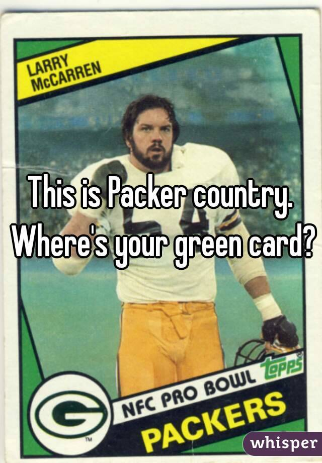 This is Packer country. Where's your green card?