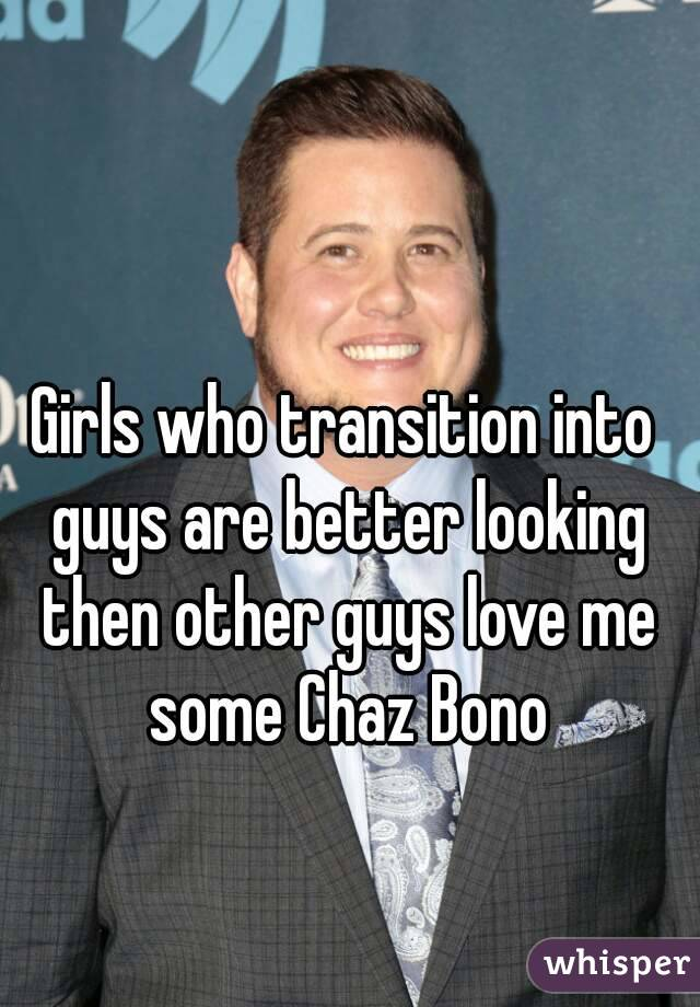 Girls who transition into guys are better looking then other guys love me some Chaz Bono
