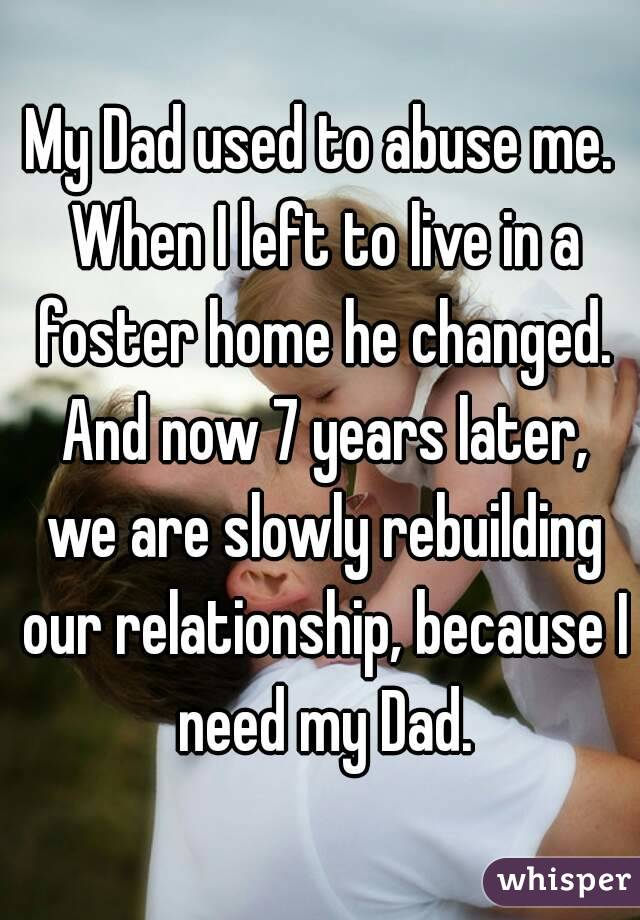 My Dad used to abuse me. When I left to live in a foster home he changed. And now 7 years later, we are slowly rebuilding our relationship, because I need my Dad.