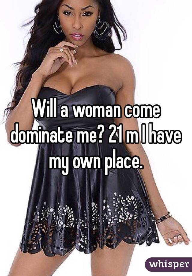 Will a woman come dominate me? 21 m I have my own place.