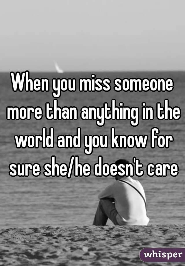 When you miss someone more than anything in the world and you know for sure she/he doesn't care