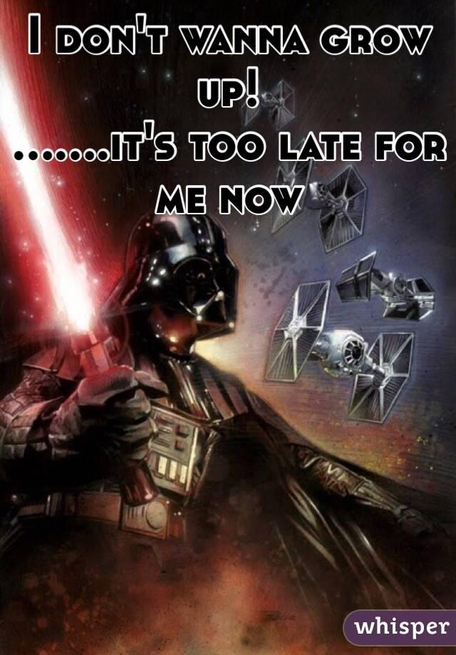 I don't wanna grow up! .......it's too late for me now