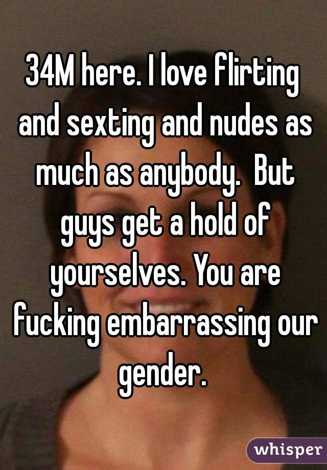 34M here. I love flirting and sexting and nudes as much as anybody.  But guys get a hold of yourselves. You are fucking embarrassing our gender.