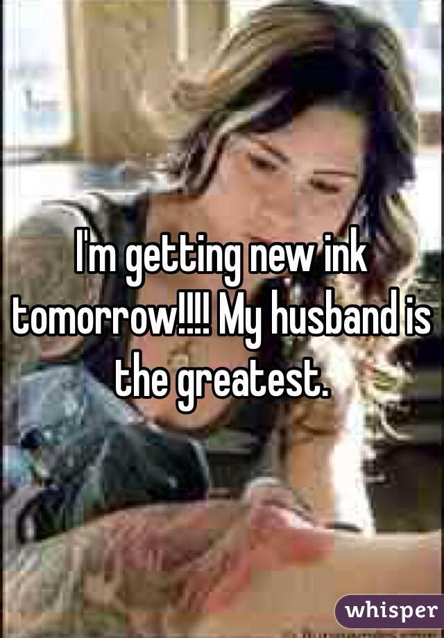 I'm getting new ink tomorrow!!!! My husband is the greatest.