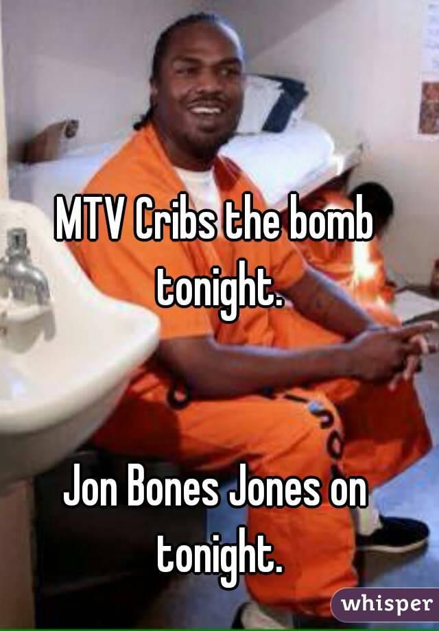 MTV Cribs the bomb tonight.   Jon Bones Jones on tonight.