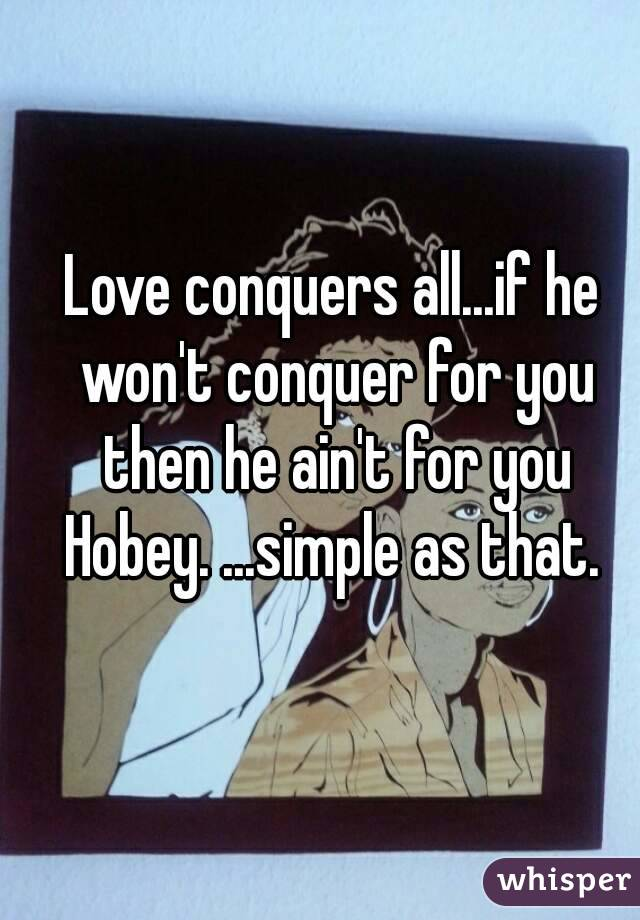 Love conquers all...if he won't conquer for you then he ain't for you Hobey. ...simple as that.