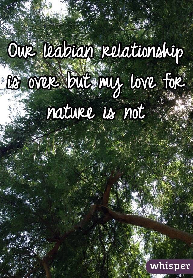 Our leabian relationship is over but my love for nature is not