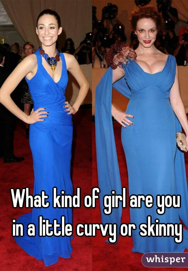What kind of girl are you in a little curvy or skinny