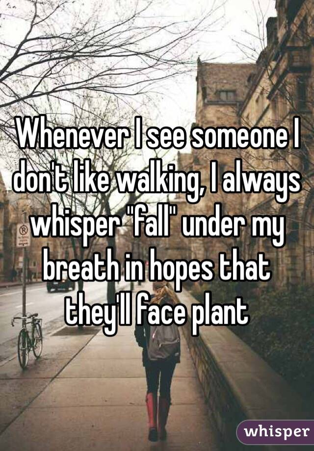 """Whenever I see someone I don't like walking, I always whisper """"fall"""" under my breath in hopes that they'll face plant"""
