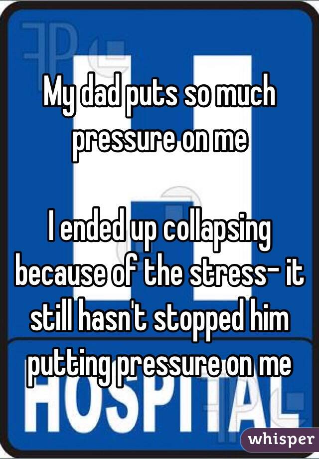My dad puts so much pressure on me   I ended up collapsing because of the stress- it still hasn't stopped him putting pressure on me