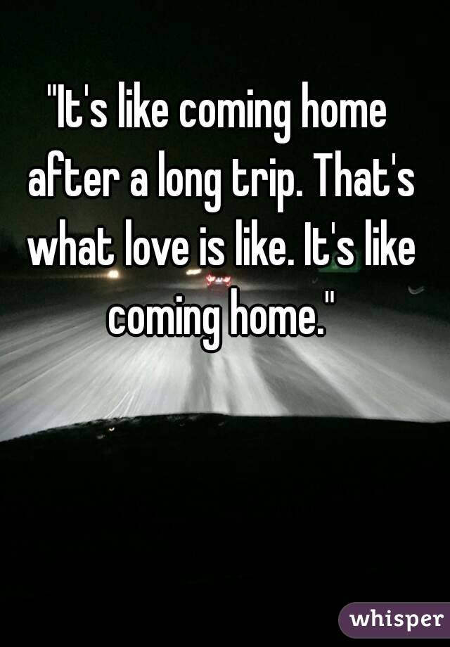 """It's like coming home after a long trip. That's what love is like. It's like coming home."""