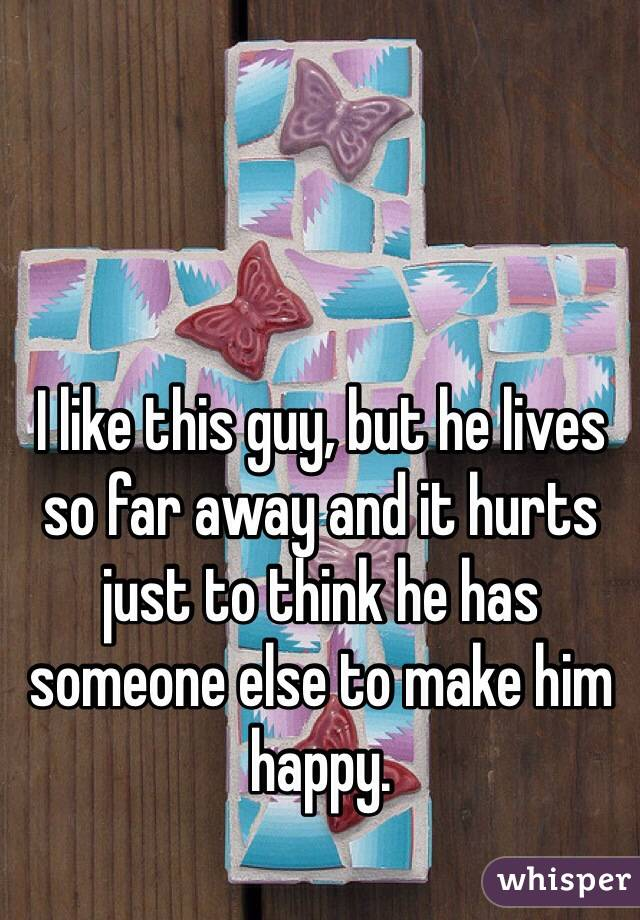 I like this guy, but he lives so far away and it hurts just to think he has someone else to make him happy.