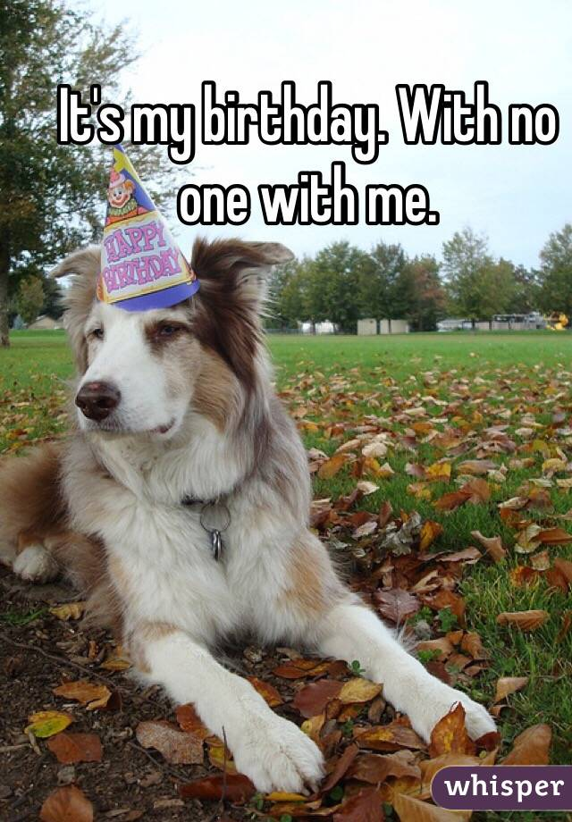 It's my birthday. With no one with me.