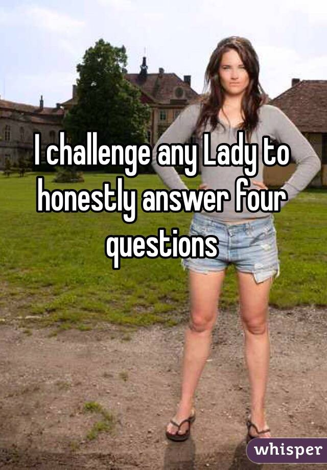I challenge any Lady to honestly answer four questions