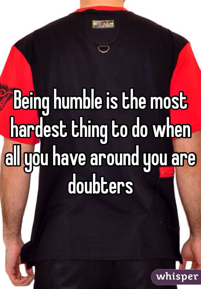 Being humble is the most hardest thing to do when all you have around you are doubters