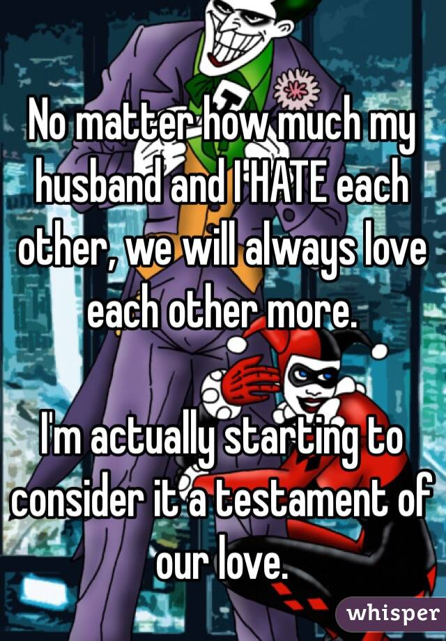 No matter how much my husband and I HATE each other, we will always love each other more.  I'm actually starting to consider it a testament of our love.