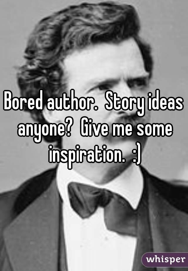 Bored author.  Story ideas anyone?  Give me some inspiration.  :)