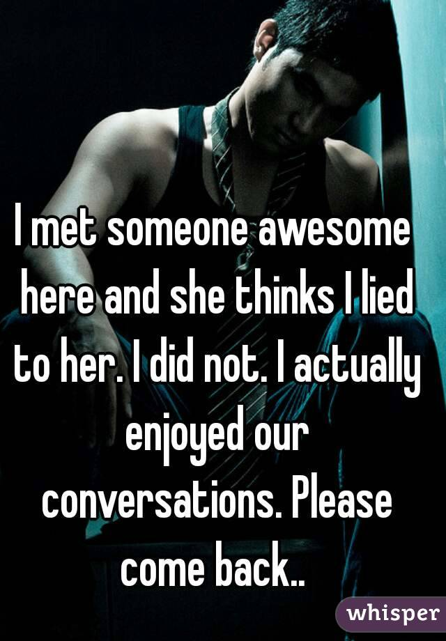 I met someone awesome here and she thinks I lied to her. I did not. I actually enjoyed our conversations. Please come back..