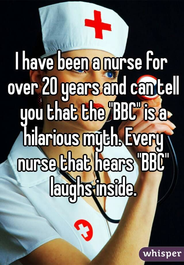 "I have been a nurse for over 20 years and can tell you that the ""BBC"" is a hilarious myth. Every nurse that hears ""BBC"" laughs inside."