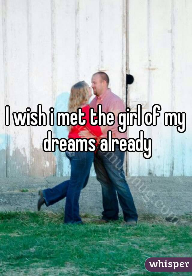 I wish i met the girl of my dreams already