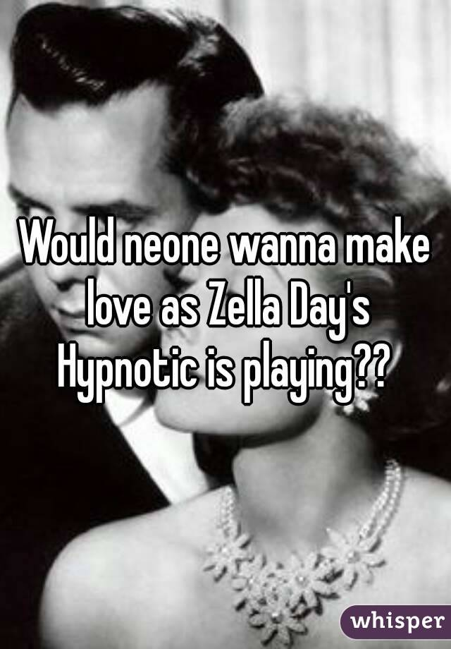 Would neone wanna make love as Zella Day's Hypnotic is playing??