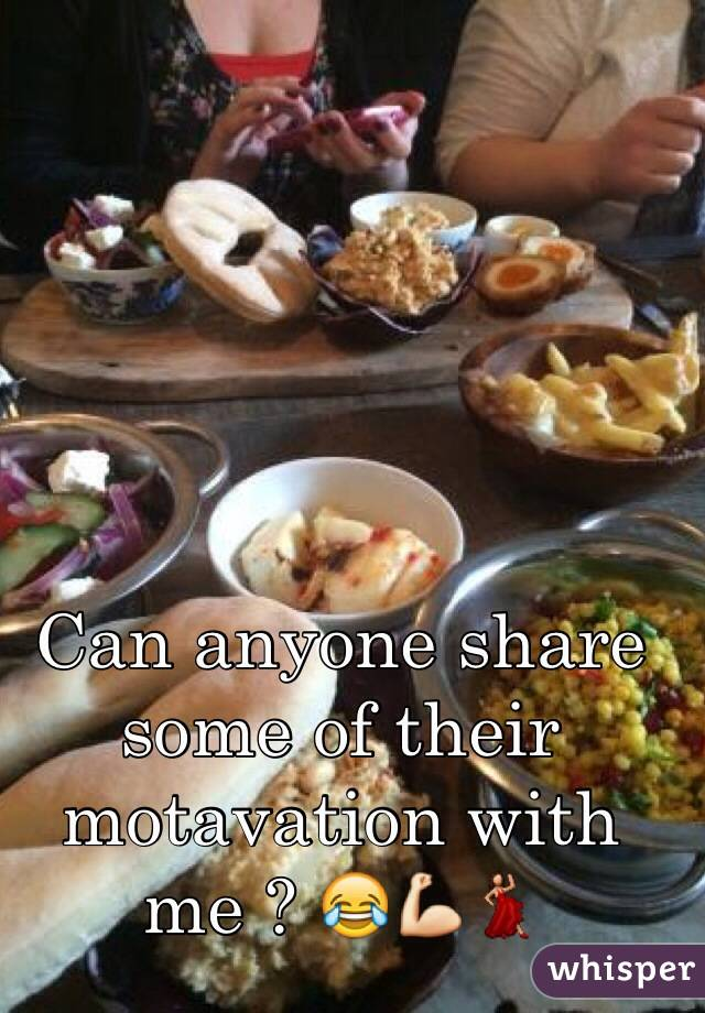 Can anyone share some of their motavation with me ? 😂💪💃
