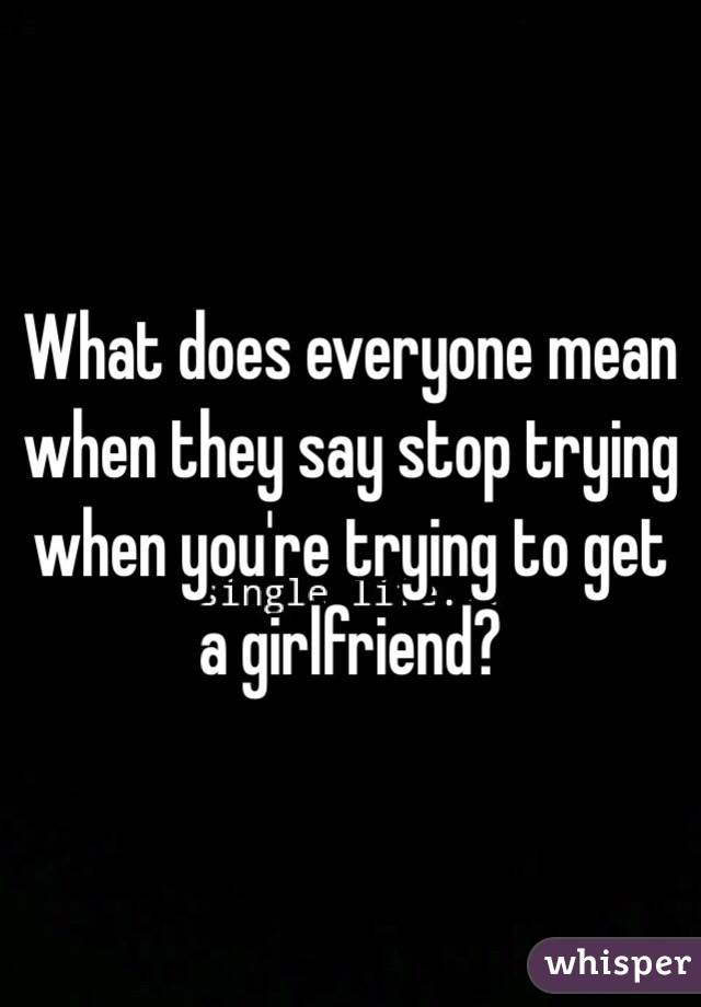 What does everyone mean when they say stop trying when you're trying to get a girlfriend?
