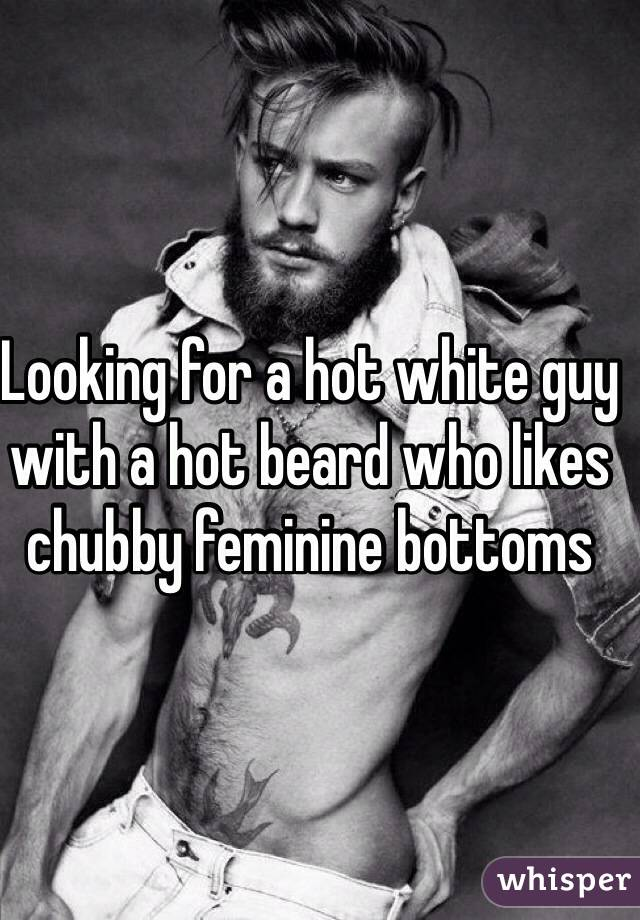 Looking for a hot white guy with a hot beard who likes chubby feminine bottoms