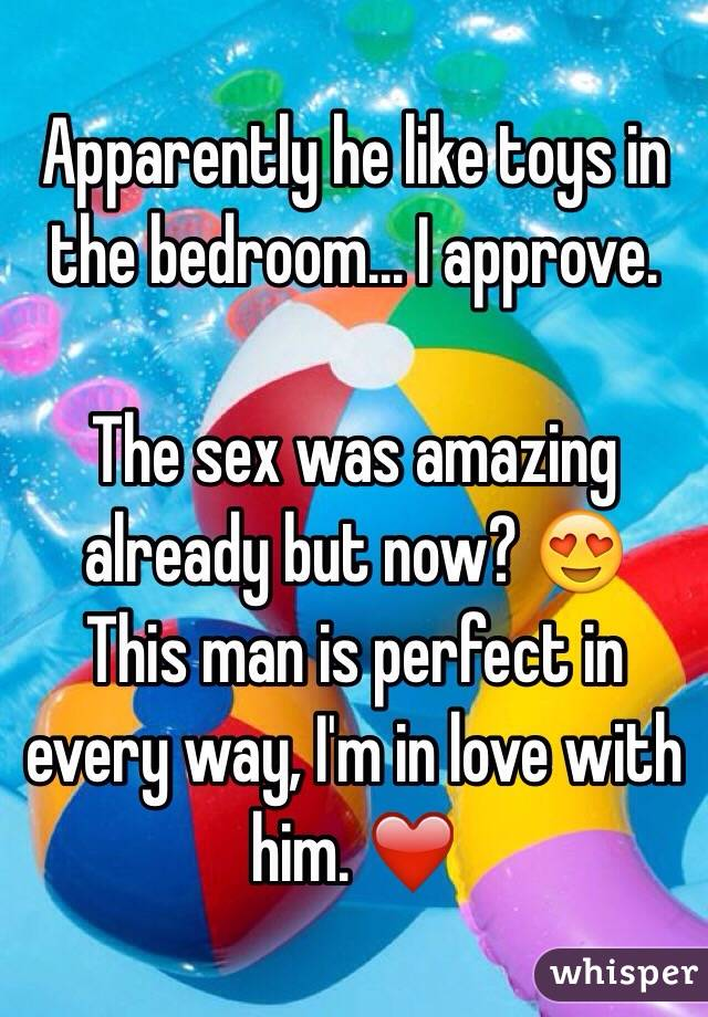 Apparently he like toys in the bedroom... I approve.   The sex was amazing already but now? 😍 This man is perfect in every way, I'm in love with him. ❤️