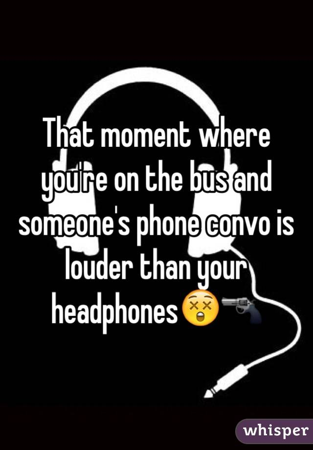 That moment where you're on the bus and someone's phone convo is louder than your headphones😲🔫