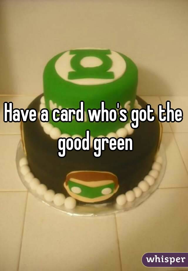 Have a card who's got the good green