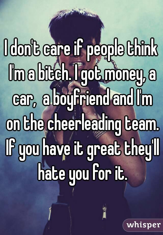 I don't care if people think I'm a bitch. I got money, a car,  a boyfriend and I'm on the cheerleading team. If you have it great they'll hate you for it.